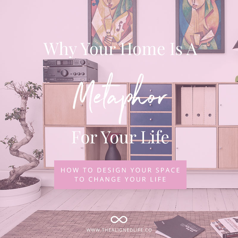 Your Home Is A Metaphor For Your Life - How To Use Design To Change Your Life