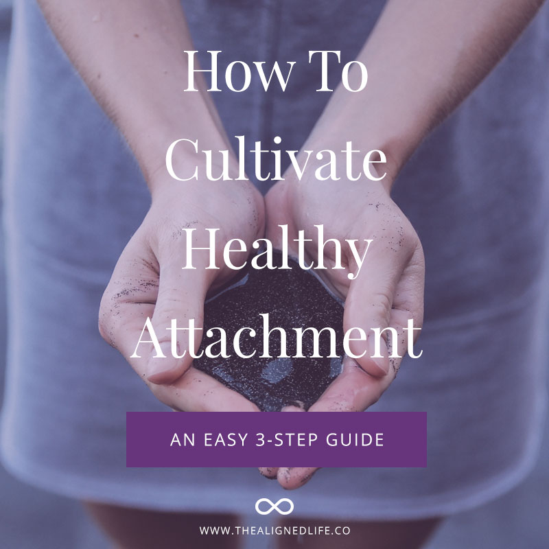 How To Cultivate Healthy Attachment – A 3-Step Guide