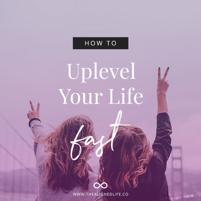 How To Uplevel Your Life Fast