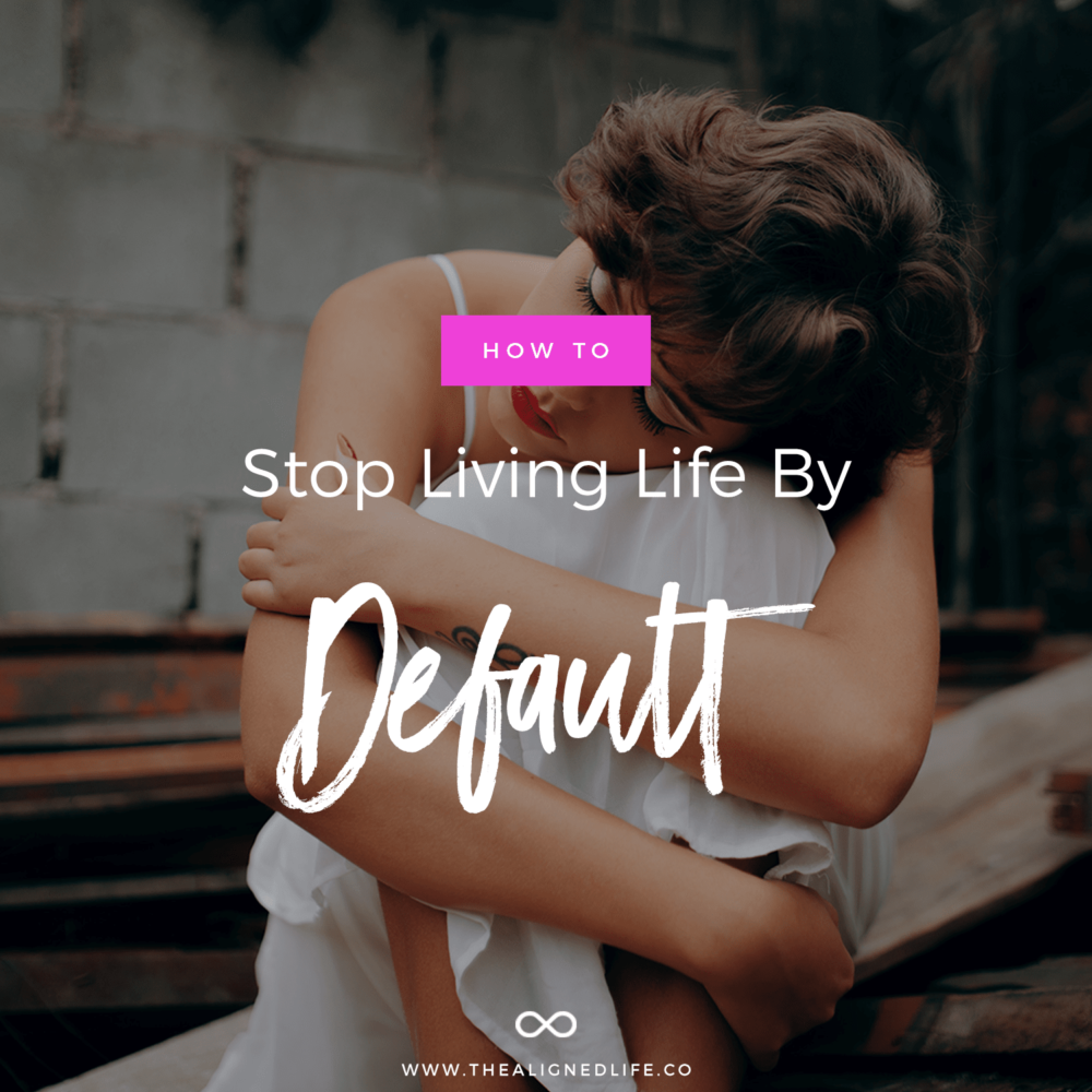 How To Stop Living Life By Default