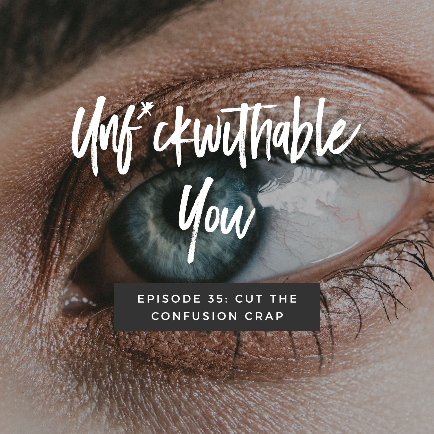 Unf*ckwithable You Episode 35: Cut The Confusion Crap