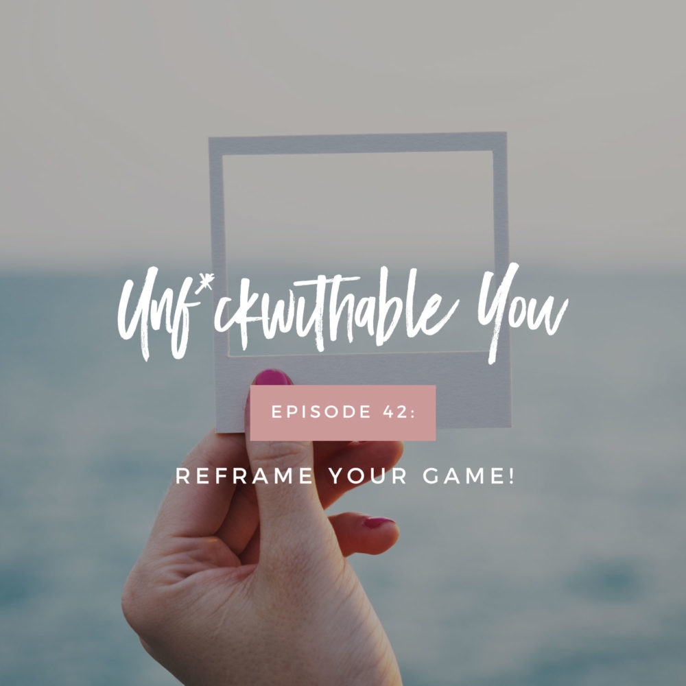Unf*ckwithable You Episode 42: Reframe Your Game!