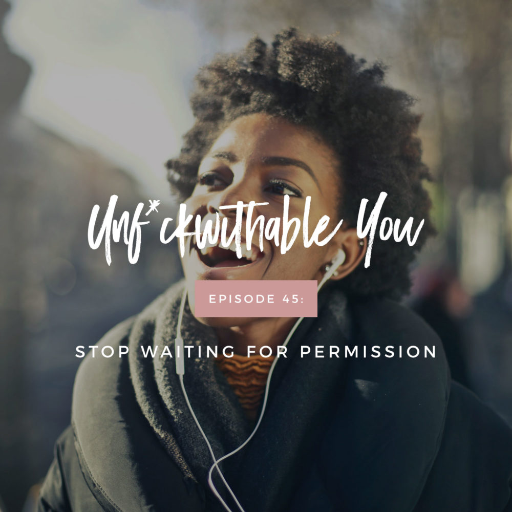 Unf*ckwithable You Episode 45: Stop Waiting For Permission