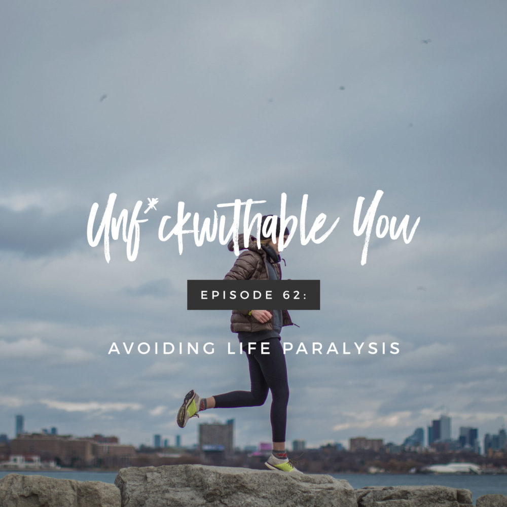 Unf*ckwithable You Episode 62: Avoiding Life Paralysis