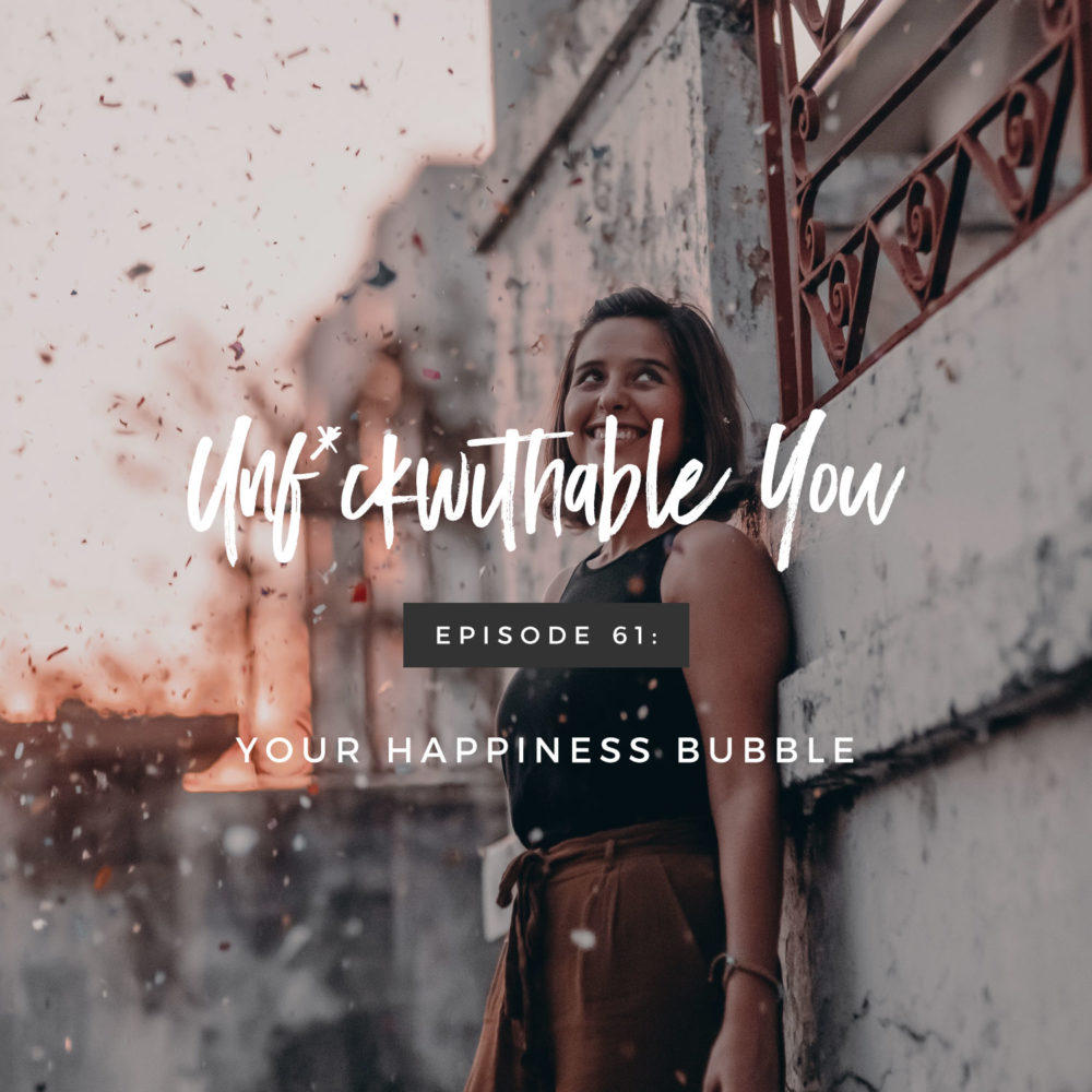 Unf*ckwithable You Episode 61: Your Happiness Bubble