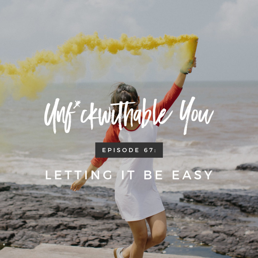 Unf*ckwithable You Episode 67: Letting It Be Easy