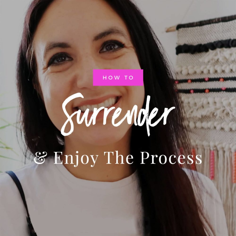 How To Surrender & Enjoy The Process