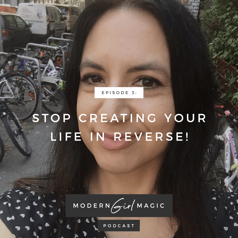 Modern Girl Magic Episode #3: Stop Creating Life In Reverse