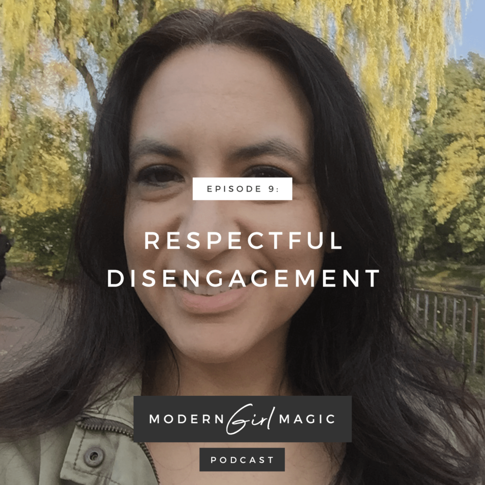 Modern Girl Magic Episode 9: Respectful Disengagement