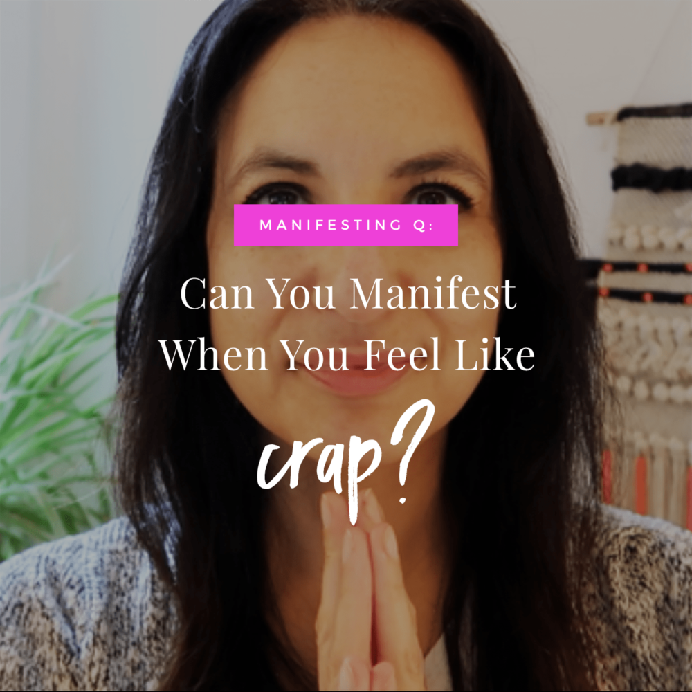 Can You Manifest When You Feel Like Crap?
