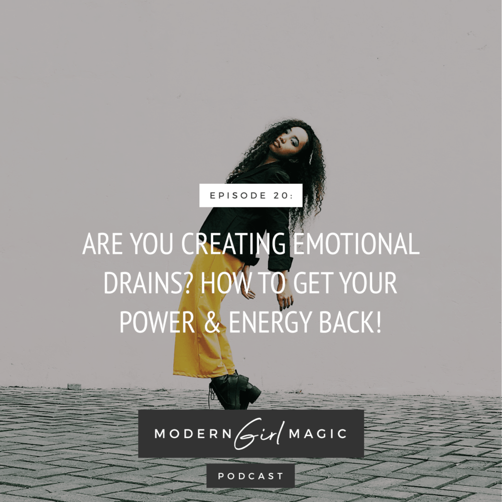 Modern Girl Magic Episode #20: Are You Creating Emotional Drains? How To Get Your Power & Energy Back