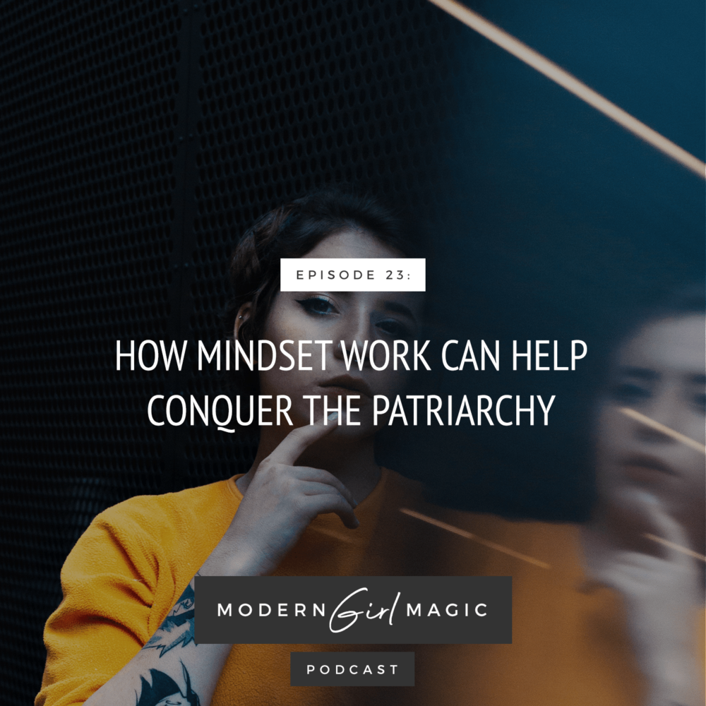 Modern Girl Magic Episode #23: How Mindset Work Can Help Conquer The Patriarchy
