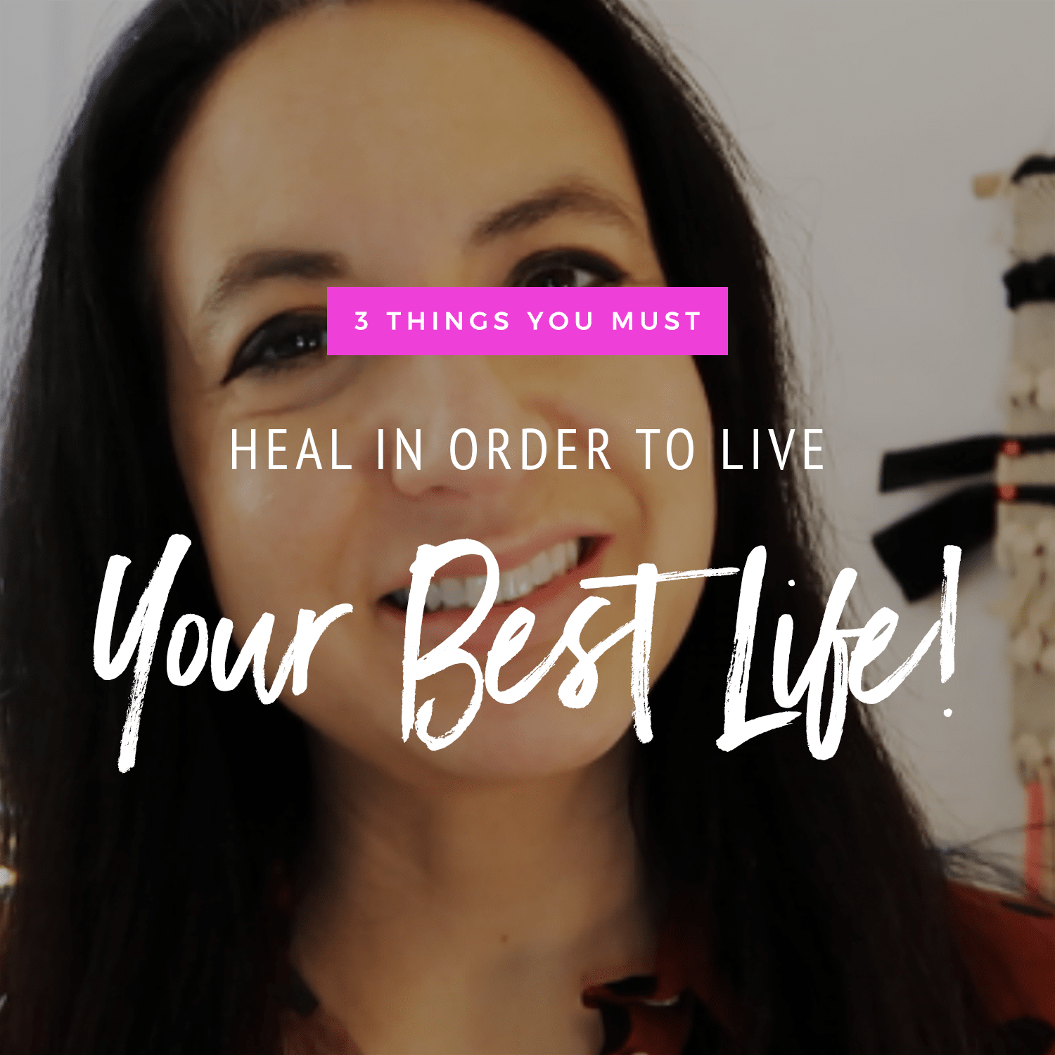 3 Things You Need To Heal To Live Your Best Life!