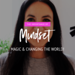 The Importance of Mindset, Magic & Changing The World!