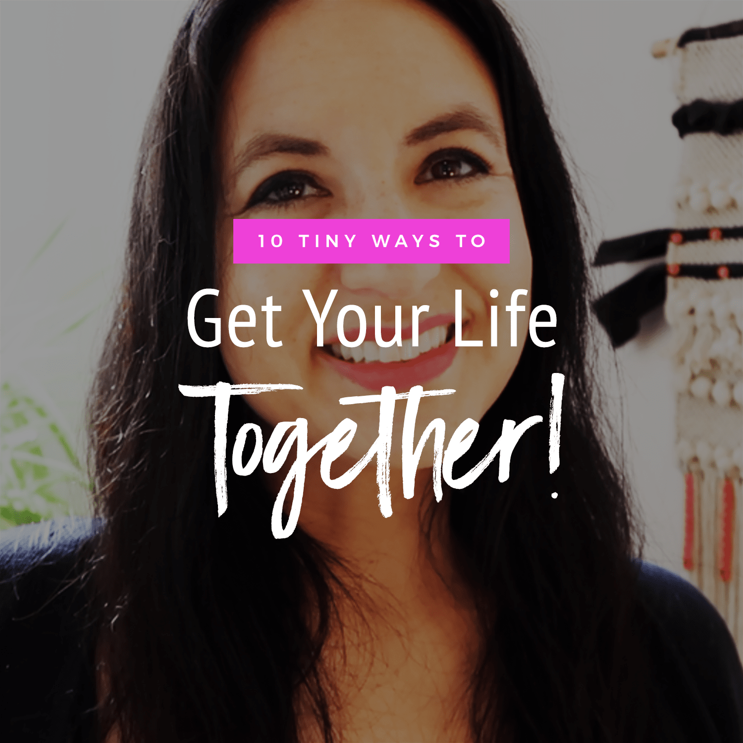 10 Tiny Ways To Get Your Life Together